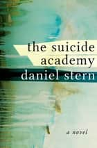 The Suicide Academy - A Novel ebook by Daniel Stern