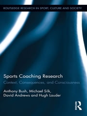 Sports Coaching Research - Context, Consequences, and Consciousness ebook by Anthony Bush,Michael Silk,David Andrews,Hugh Lauder