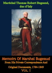Memoirs Of Marshal Bugeaud From His Private Correspondence And Original Documents, 1784-1849 Vol. I ebook by Maréchal Thomas Robert Bugeaud duc d'Isly,Charlotte M. Yonge,Henri Amédée le Lorgne comte d' Ideville