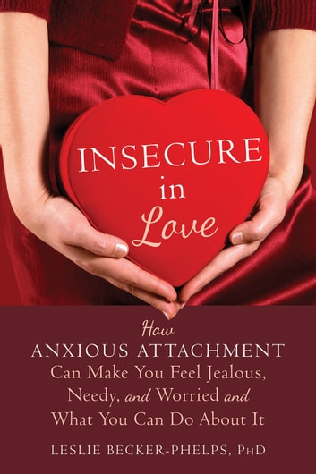 Insecure in Love - How Anxious Attachment Can Make You Feel Jealous, Needy, and Worried and What You Can Do About It ekitaplar by Leslie Becker-Phelps, PhD