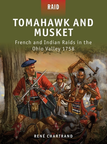 Tomahawk and Musket - French and Indian Raids in the Ohio Valley 1758 ebook by René Chartrand