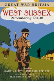Great War Britain: West Sussex - Remembering 1914-18 ebook by West Sussex County Council,Martin Hayes