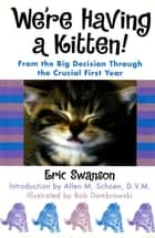 We're Having A Kitten! - From the Big Decision Through the Crucial First Year eBook by Eric Swanson, Allen M. Schoen, Bob Dombrowski