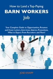 How to Land a Top-Paying Barn workers Job: Your Complete Guide to Opportunities, Resumes and Cover Letters, Interviews, Salaries, Promotions, What to Expect From Recruiters and More ebook by Knapp Jose