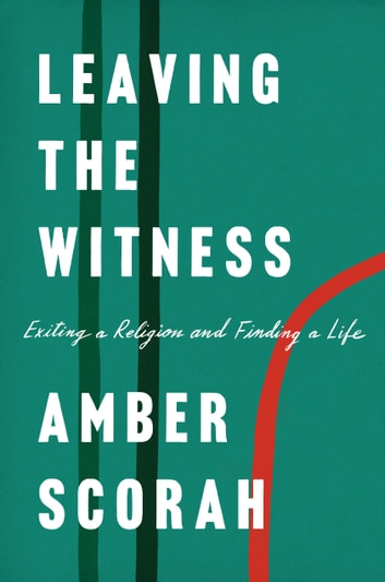 Leaving the Witness - Exiting a Religion and Finding a Life ebook by Amber Scorah