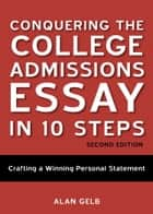 Conquering the College Admissions Essay in 10 Steps, Second Edition ebook by Alan Gelb