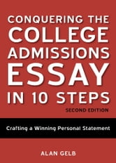 Conquering the College Admissions Essay in 10 Steps, Second Edition - Crafting a Winning Personal Statement ebook by Alan Gelb