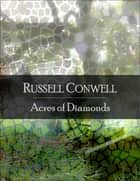 Acres of Diamonds: The Secret Edition - Open Your Heart to the Real Power and Magic of Living Faith and Let the Heaven Be in You, Go Deep Inside Yourself and Back, Feel the Crazy and Divine Love and Live for Your Dreams ebook by Russell Conwell