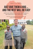 Just Give Them a Hug . . . and the Rest Will Be Easy - How One Person Can Make the World a Better Place, One Child at a Time ebook by Brett H. Weiss