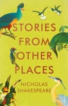 Stories from Other Places ebook by Nicholas Shakespeare