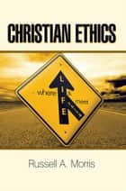 Christian Ethics ebook by Russell A. Morris