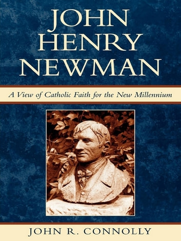 John Henry Newman - A View of Catholic Faith for the New Millennium ebook by John R. Connolly