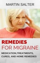 Remedies For Migraine: Medication, Treatments, Cures, And Home Remedies ebook by Martin Salter