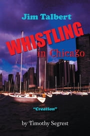 "Jim Talbert Whistling in Chicago - ""Creation"" ebook by Timothy Segrest"