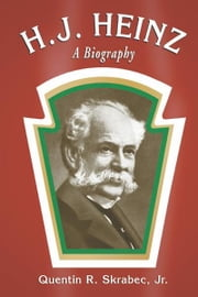 H.J. Heinz: A Biography ebook by Quentin R. Skrabec, Jr.