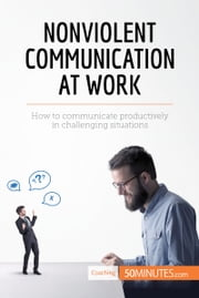 Nonviolent Communication at Work - How to communicate productively in challenging situations ebook by 50MINUTES.COM