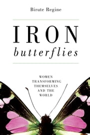 Iron Butterflies - Women Transforming Themselves and the World ebook by Birute Regine
