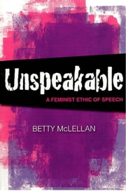 Unspeakable - A Feminist Ethic of Speech ebook by Betty McLellan