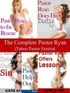 The Complete Pastor Ryan (Taboo Pastor Erotica) ebook by Katie Ayres
