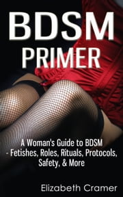 BDSM Primer - A Woman's Guide to BDSM - Fetishes, Roles, Rituals, Protocols, Safety, & More ebook by Elizabeth Cramer