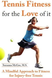 Tennis Fitness for the Love of it: A Mindful Approach to Fitness for Injury-free Tennis ebook by Suzanna McGee