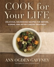 Cook For Your Life - Delicious, Nourishing Recipes for Before, During, and After Cancer Treatment ebook by Ann Ogden Gaffney