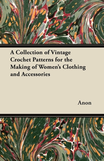 A Collection of Vintage Crochet Patterns for the Making of Women's Clothing and Accessories ebook by Anon.