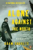Alone Against the North - An Expedition into the Unknown ebook by Adam Shoalts