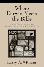 Where Darwin Meets the Bible - Creationists and Evolutionists in America ebook by Larry A. Witham