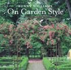 Bunny Williams On Garden Style ebook by Bunny Williams