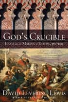 God's Crucible: Islam and the Making of Europe, 570-1215 ebook by David Levering Lewis