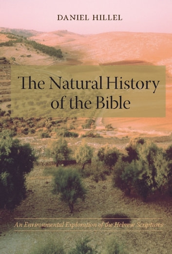 The Natural History of the Bible - An Environmental Exploration of the Hebrew Scriptures ebook by Daniel Hillel