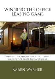 Winning the Office Leasing Game: Essential Strategies for Negotiating Your Office Lease Like an Expert ebook by Karen Warner