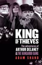 King of Thieves - The adventures of Arthur Delaney and The Kangaroo Gang ebook by Adam Shand