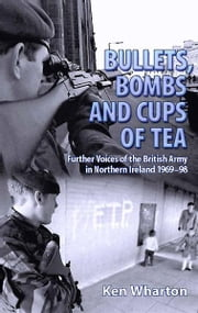 Bullets, Bombs and Cups of Tea - Further Voices of the British Army in Northern Ireland 1969-98 ebook by Ken Wharton