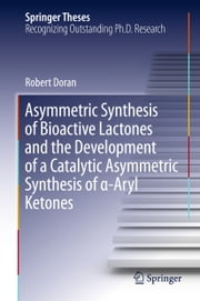 Asymmetric Synthesis of Bioactive Lactones and the Development of a Catalytic Asymmetric Synthesis of α-Aryl Ketones ebook by Robert Doran