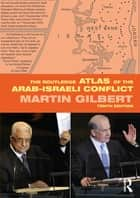 The Routledge Atlas of the Arab-Israeli Conflict ebook by Martin Gilbert