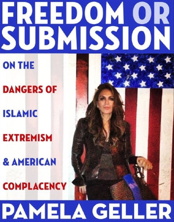 Freedom or Submission: On the Dangers of Islamic Extremism & American Complacency ebook by Pamela Geller