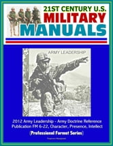 21st Century U.S. Military Manuals: 2012 Army Leadership - Army Doctrine Reference Publication FM 6-22, Character, Presence, Intellect (Professional Format Series) ebook by Progressive Management
