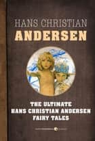 Fairy Tales - The Ultimate Hans Christian Andersen ebook by Hans Christian Andersen