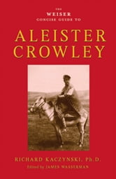 The Weiser Concise Guide to Aleister Crowley ebook by Richard Kaczynski