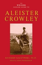 The Weiser Concise Guide to Aleister Crowley ebook by Richard Kaczynski,James Wasserman