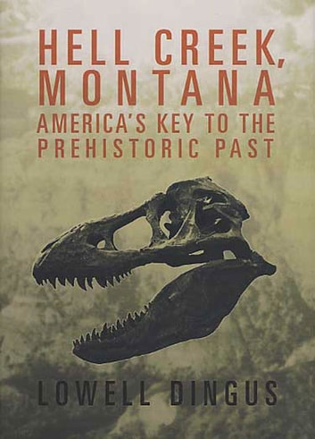 Hell Creek, Montana - America's Key to the Prehistoric Past eBook by Dr. Lowell Dingus