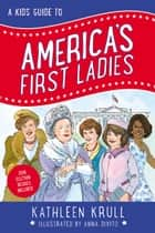 A Kids' Guide to America's First Ladies ebook by Kathleen Krull, Anna DiVito