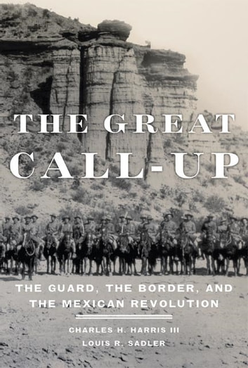 The Great Call-Up - The Guard, the Border, and the Mexican Revolution ebook by Charles H. Harris III,Louis R. Sadler