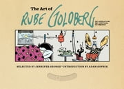 The Art of Rube Goldberg - (A) Inventive (B) Cartoon (C) Genius ebook by Jennifer George, Rube Goldberg, Adam Gopnik