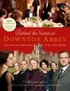 Behind the Scenes at Downton Abbey: The official companion to all four series ebook by Emma Rowley, Gareth Neame