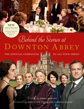 Behind the Scenes at Downton Abbey: The official companion to all four series ebook by Emma Rowley