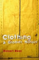 Clothing - A Global History ebook by Robert Ross
