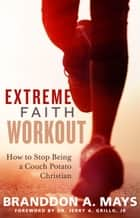 Extreme Faith Workout: How to Stop Being a Couch Potato Christian ebook by Branddon Mays